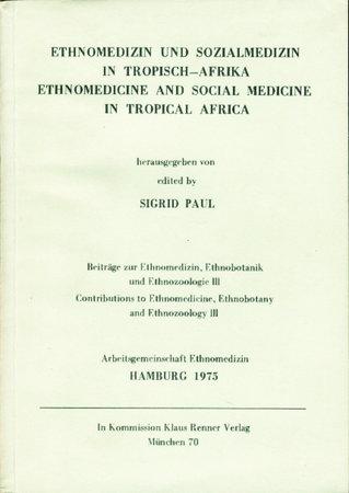 ETHNOMEDIZIN UND SOZIALMEDIZIN IN TROPISCH-AFRIKA. / ETHNOMEDICINE AND SOCIAL MEDICINE IN TROPICAL AFRICA : BeitrŠge zur Ethnomedizin, Ethnobotanik und Ethnozoologie III / Contributions to Ethnomedicine, Ethnobotany and Ethnozoology III. by Paul, Sigrid, editor.