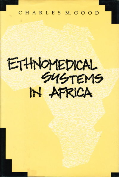 ETHNOMEDICAL SYSTEMS IN AFRICA: Patterns of Traditional Medicine in Rural and Urban Kenya. by [Ethnobotany] Good, Charles M.