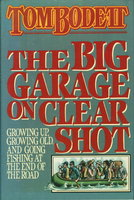 THE BIG GARAGE ON CLEAR SHOT: Growing Up, Growing Old, and Going Fishing at the End of the Road. by Bodett, Tom.