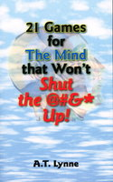 21 GAMES FOR THE MIND THAT WON'T SHUT THE @#&* UP! by Lynne, A. T.