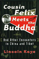 COUSIN FELIX MEETS THE BUDDHA: And Other Encounters in China and Tibet. by Kaye, Lincoln.