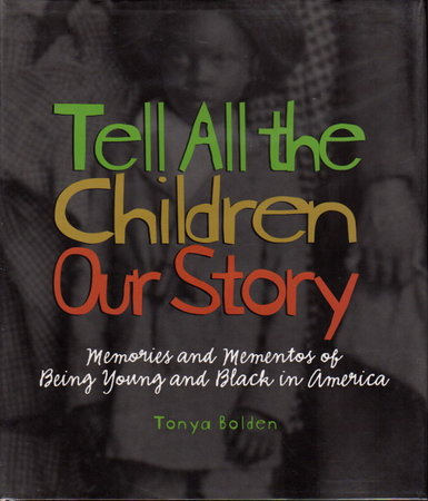 TELL ALL THE CHILDREN OUR STORY: Memories and Mementos of Being Young and Black in America. by Bolden, Tonya.