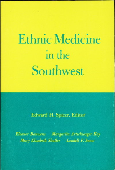 ETHNIC MEDICINE IN THE SOUTHWEST. by Spicer, Edward H. , editor. Eleanor Bauwens, Margarite Artschwager Kay, Mary Elizabeth Shutler, and Loudell F. Snow. Edited by