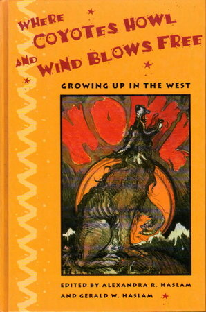 WHERE COYOTES HOWL AND WIND BLOWS FREE: Growing Up in the West. by [Anthology, signed] Haslam, Alexandra and Gerald Haslam.