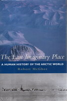 THE LAST IMAGINARY PLACE: A Human History Of The Arctic World. by McGhee, Robert.