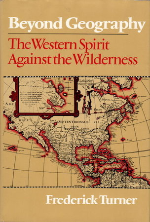 BEYOND GEOGRAPHY: The Western Spirit Against the Wilderness by Turner, Frederick