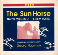 THE SUN HORSE: Native Visions of the New World. by Hausman, Gerald (collected and retold by)