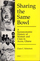 SHARING THE SAME BOWL: A Socioeconomic History of Women and Class in Accra, Ghana. by Robertson, Claire C.