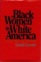 BLACK WOMEN IN WHITE AMERICA: A Documentary History. by Lerner, Gerda, Editor.