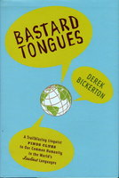 BASTARD TONGUES: A Trail-Blazing Linguist Finds Clues to Our Common Humanity in the World's Lowliest Languages. by Bickerton, Derek.