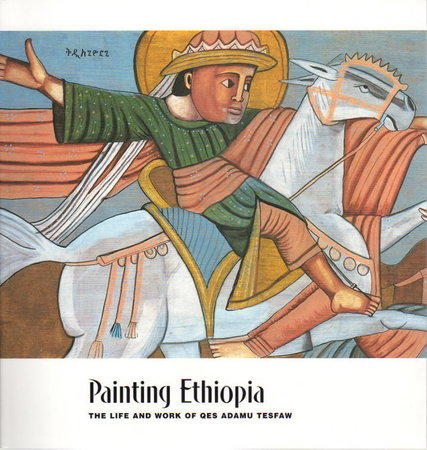 PAINTING ETHIOPIA: The Life and Work of Qes Adamu Tesfaw. by [Qes Adamu Tesfaw] Silverman, with Neal Sobania andLeah Niederstadt.