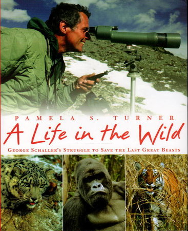 A LIFE IN THE WILD: George Schaller's Struggle to Save the Last Great Beasts. by Turner, Pamela S.