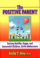 THE POSITIVE PARENT: Raising Healthy, Happy, and Successful Chilldren: Birth-Adolescence. by Alvy, Kerby T.
