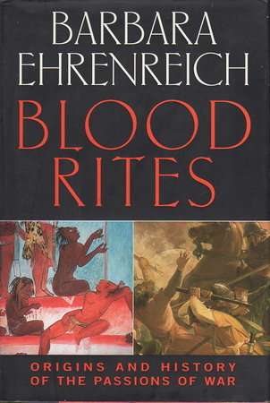 BLOOD RITES: Origins and History of the Passions of War. by Ehrenreich, Barbara.