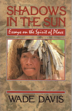 SHADOWS IN THE SUN: Travels to Landscapes of Spirit and Desire. by Davis, Wade.