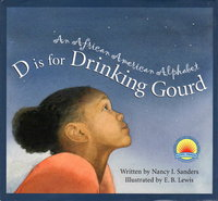 D IS FOR DRINKING GOURD: An African American Alphabet. by Sanders, Nancy I.; E. B. Lewis, illustrator.