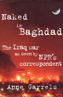 NAKED IN BAGHDAD: The Iraq War as Seen By NPR's Correspondent. by Garrels, Anne with letters by Vint Lawrence.