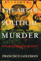 THE ART OF POLITICAL MURDER: Who Killed the Bishop? by Goldman, Francisco.
