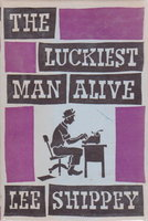 THE LUCKIEST MAN ALIVE: Being the Author's own story, with certain omissions, but including hitherto unpublished sidelights on some famous persons and incidents. by Shippey, Lee.