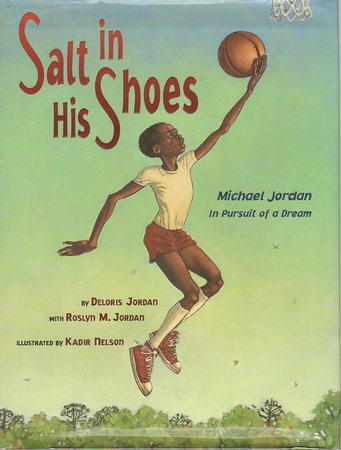 SALT IN HIS SHOES: Michael Jordan In Pursuit Of A Dream. by Jordan, Roslyn and Deloris Jordan; illustrated by Kadir Nelson.