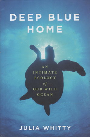 DEEP BLUE HOME: An Intimate Ecology of Our Wild Ocean. by Whitty, Julia.