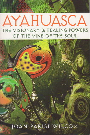 AYAHUASCA: The Visionary and Healing Powers of the Vine of the Soul. by Wilcox, Joan Parisi .