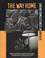 THE WAY HOME: Ending Homelessness in America. by Cobb, Jodi; Annie Leibowitz, Eli Reed, Clarence Williams, and others, photographs; Tipper Gore, foreword; Philip Brookman and Jane Slate Siena, curators.