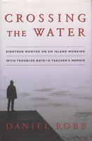 CROSSING THE WATER: Eighteen Months on an Island Working With Troubled Boys - A Teacher's Memoir. by Robb, Daniel.