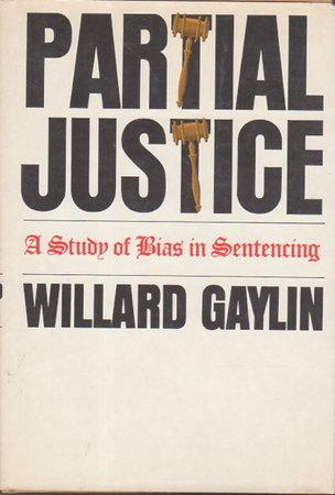 PARTIAL JUSTICE: A Study of Bias in Sentencing. by Gaylin, Willard.