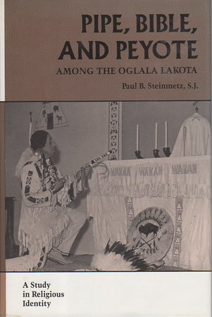 PIPE, BIBLE, AND PEYOTE AMONG THE OGLALA LAKOTA: A Study in Religious Identity. by Steinmetz, Paul B., S. J.