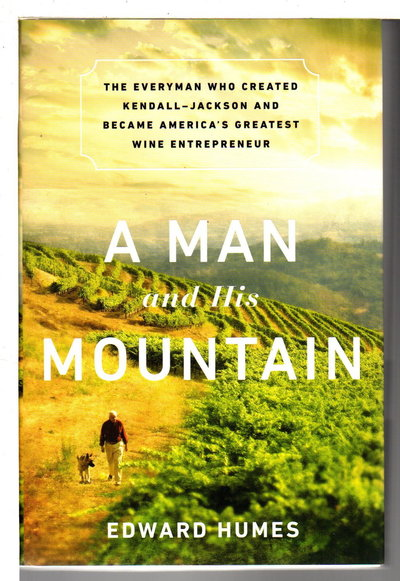 A MAN AND HIS MOUNTAIN: The Everyman who Created Kendall-Jackson and Became America's Greatest Wine Entrepreneur. by [Jackson, Jess] Humes, Edward .