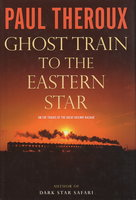 GHOST TRAIN TO THE EASTERN STAR: On the Tracks of the Great Railway Bazaar. by Theroux, Paul,