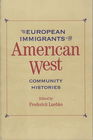 EUROPEAN IMMIGRANTS IN THE AMERICAN WEST: Community Histories. by Luebke, Frederick, editor.