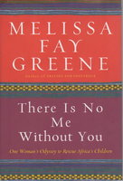 THERE IS NO ME WITHOUT YOU: One Woman's Odyssey to Rescue Africa's Children. by Greene, Melissa Fay.