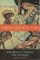 FORTY-SEVENTH STAR: New Mexico's Struggle for Statehood. by Holtby, David V.