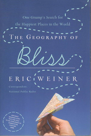 THE GEOGRAPHY OF BLISS: One Grump's Search for the Happiest Places in the World. by Weiner, Eric.