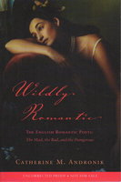 WILDLY ROMANTIC: THE ENGLISH ROMANTIC POETS: The Mad, the Bad, and the Dangerous. by Andronik, Catherine M.