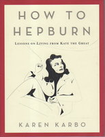 HOW TO HEPBURN : Lessons on Living from Kate The Great by Karbo, Karen.