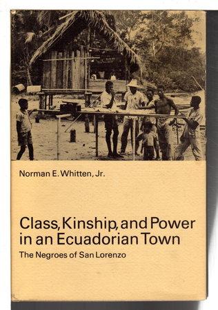 CLASS, KINSHIP, AND POWER IN AN ECUADORIAN TOWN: The Negroes of San Lorenzo. by Whitten Jr., Norman E.