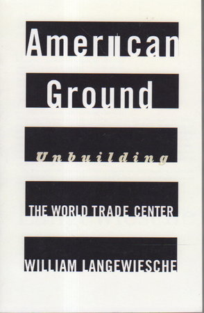AMERICAN GROUND: Unbuilding the World Trade Center. by Langewiesche, William.