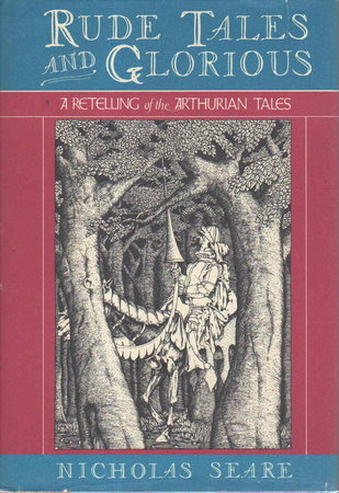 RUDE TALES AND GLORIOUS: Being the Only True Account of Diverse Feats of Brawn and Bawd Performed by King Arthur and His Knights of the Round Table. by Seare, Nicholas.