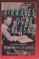 AIRWAVES OVER ALASKA: The Story of Broadcaster Augie Hiebert. by Chlupach, Robin Ann; Foreword by Walter Cronkite.