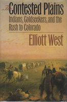 CONTESTED PLAINS: Indians, Goldseekers, and the Rush to Colorado. by West, Elliott.