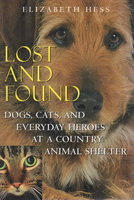 LOST AND FOUND: Dogs, Cats, and Everyday Heroes at a Country Animal Shelter. by Hess, Elizabeth.