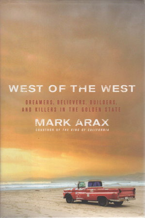 WEST OF THE WEST: Dreamers, Believers, Builders, and Killers in the Golden State. by Arax , Mark.