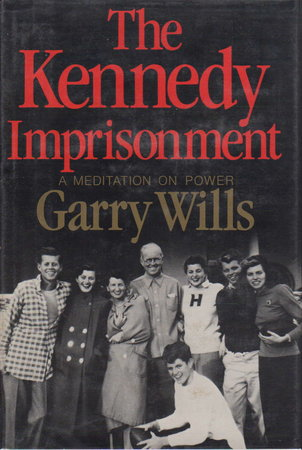 THE KENNEDY IMPRISONMENT: A Meditation on Power. by Wills, Garry.