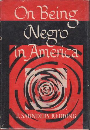 ON BEING NEGRO IN AMERICA. by Redding, J. Saunders.