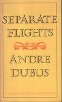 SEPARATE FLIGHTS. by Dubus, Andre.
