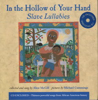 IN THE HOLLOW OF YOUR HAND: Slave Lullabies. by McGill, Alice (collected by); pictures by Michael Cummings.