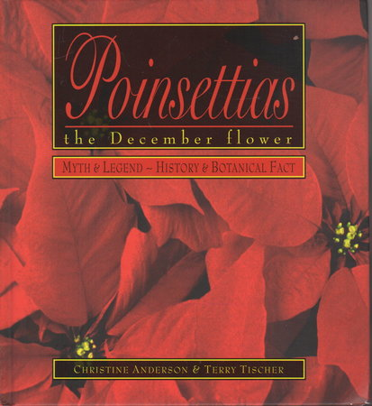 POINSETTIAS: The December Flower - Myth and Legend - History and Botanical Fact. by Anderson, Christine and Terry Tischer.